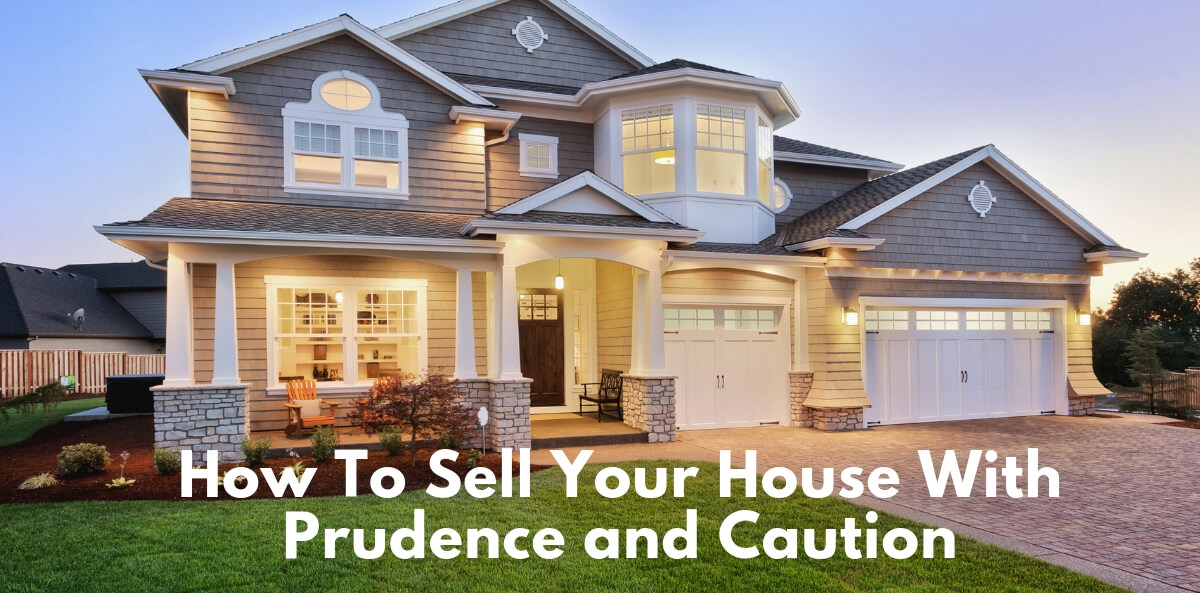 How To Sell Your House With Prudence and Caution