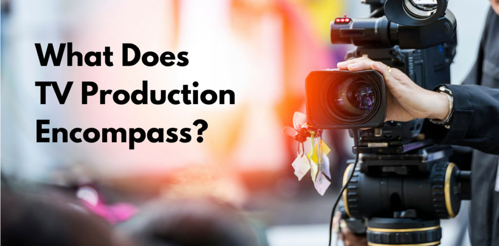 What Does TV Production Encompass
