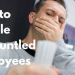 How to Handle Disgruntled Employees
